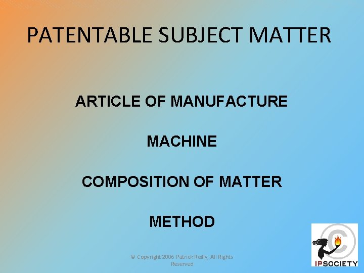 PATENTABLE SUBJECT MATTER ARTICLE OF MANUFACTURE MACHINE COMPOSITION OF MATTER METHOD © Copyright 2006