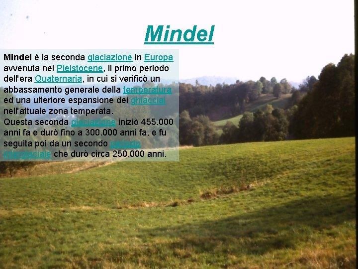 Mindel è la seconda glaciazione in Europa avvenuta nel Pleistocene, il primo periodo dell'era