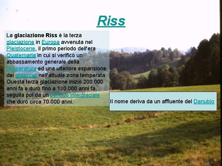 Riss La glaciazione Riss è la terza glaciazione in Europa avvenuta nel Pleistocene, il