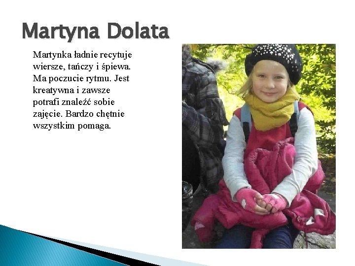 Martyna Dolata Martynka ładnie recytuje wiersze, tańczy i śpiewa. Ma poczucie rytmu. Jest kreatywna