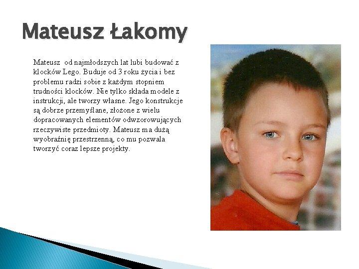 Mateusz Łakomy Mateusz od najmłodszych lat lubi budować z klocków Lego. Buduje od 3