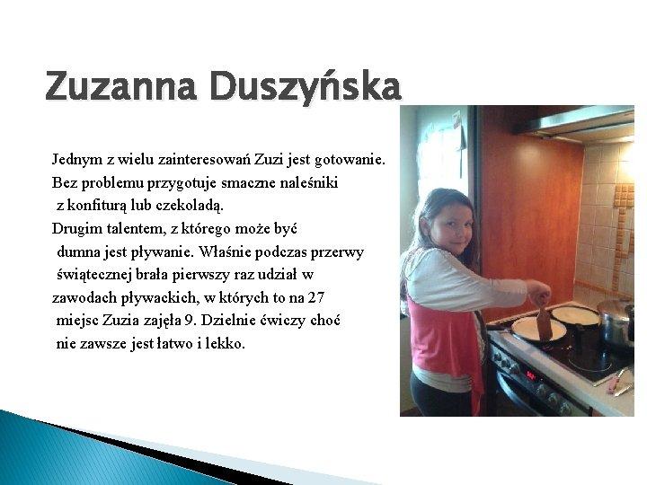 Zuzanna Duszyńska Jednym z wielu zainteresowań Zuzi jest gotowanie. Bez problemu przygotuje smaczne naleśniki