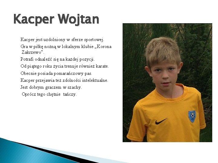 Kacper Wojtan Kacper jest uzdolniony w sferze sportowej. Gra w piłkę nożną w lokalnym