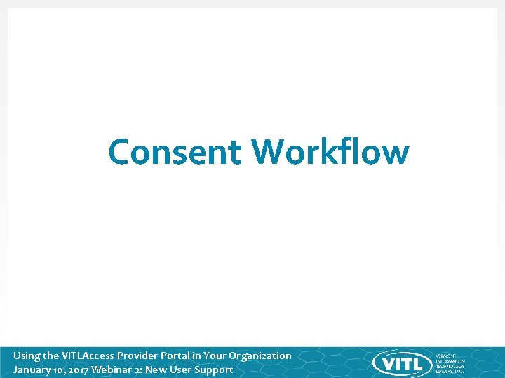 Consent Workflow Using the VITLAccess Provider Portal in Your Organization January 10, 2017 Webinar