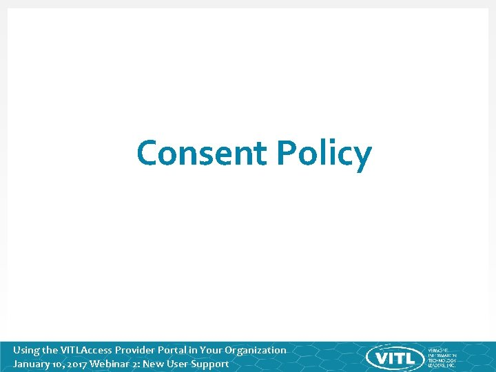 Consent Policy Using the VITLAccess Provider Portal in Your Organization January 10, 2017 Webinar