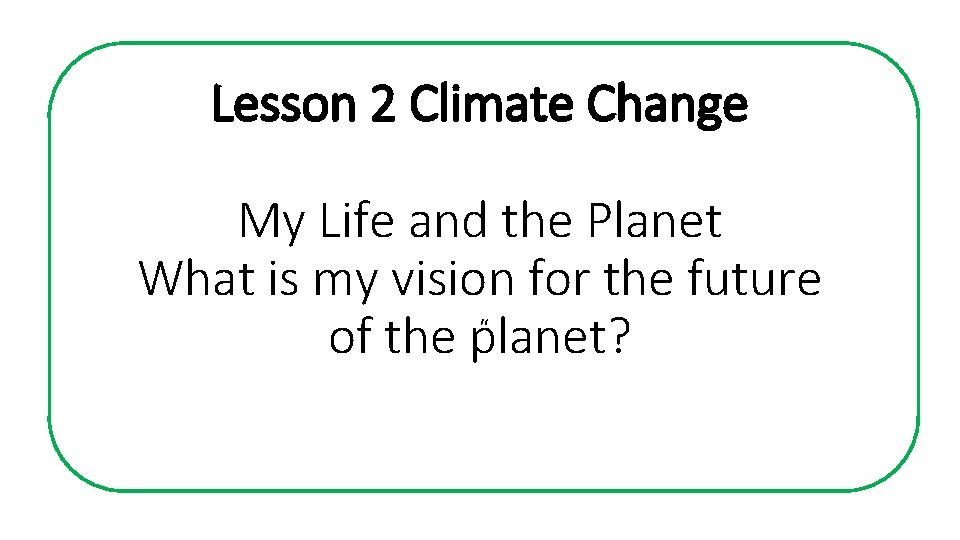 Lesson 2 Climate Change My Life and the Planet What is my vision for