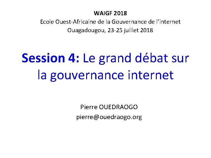 WAIGF 2018 Ecole Ouest-Africaine de la Gouvernance de l'internet Ouagadougou, 23 -25 juillet 2018
