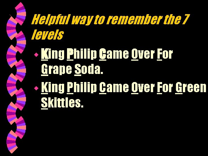 Helpful way to remember the 7 levels w King Philip Came Over For Grape