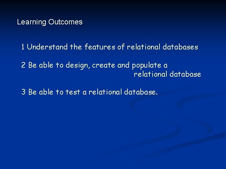 Learning Outcomes 1 Understand the features of relational databases 2 Be able to design,