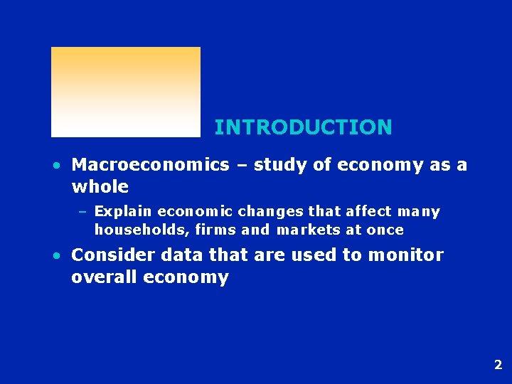INTRODUCTION • Macroeconomics – study of economy as a whole – Explain economic changes