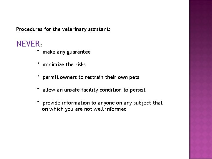 Procedures for the veterinary assistant: NEVER: * make any guarantee * minimize the risks