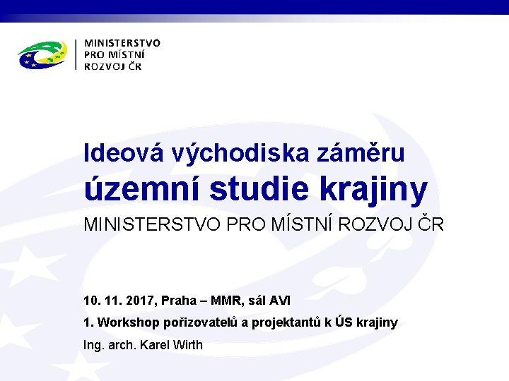 Ideová východiska záměru územní studie krajiny MINISTERSTVO PRO MÍSTNÍ ROZVOJ ČR 10. 11. 2017,