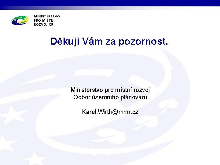 Děkuji Vám za pozornost. Ministerstvo pro místní rozvoj Odbor územního plánování Karel. Wirth@mmr. cz