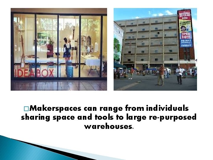 � Makerspaces can range from individuals sharing space and tools to large re-purposed warehouses.