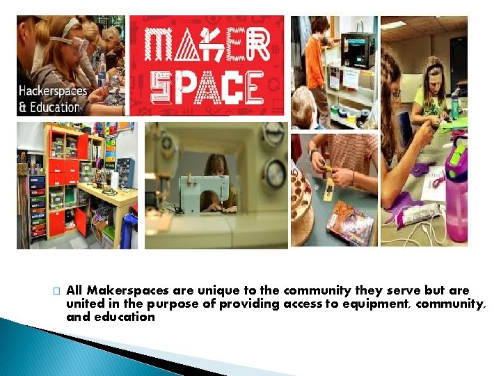 � All Makerspaces are unique to the community they serve but are united in