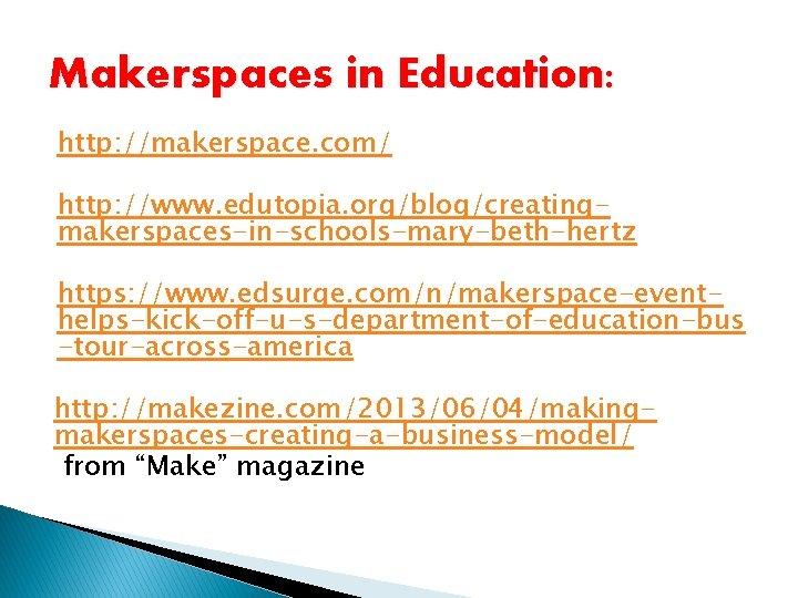 Makerspaces in Education: http: //makerspace. com/ http: //www. edutopia. org/blog/creatingmakerspaces-in-schools-mary-beth-hertz https: //www. edsurge. com/n/makerspace-eventhelps-kick-off-u-s-department-of-education-bus
