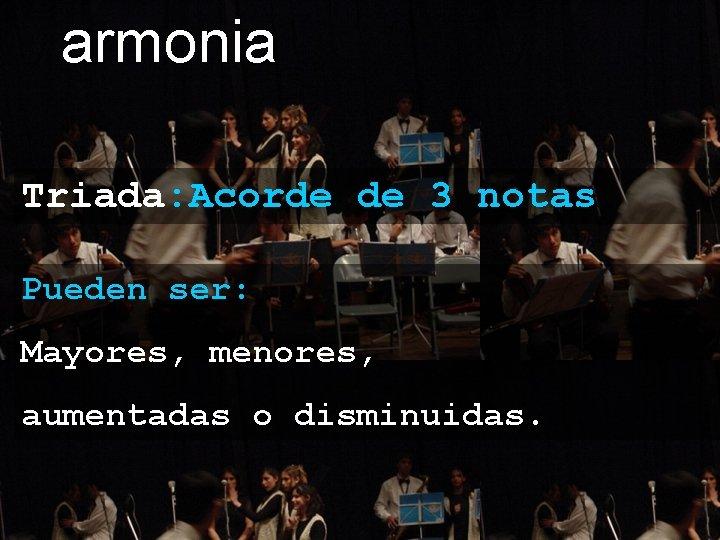 armonia Triada: Acorde de 3 notas Pueden ser: Mayores, menores, aumentadas o disminuidas.