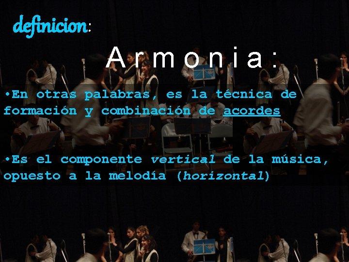 definicion: Armonia: • En otras palabras, es la técnica de formación y combinación de