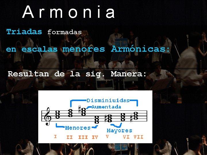 Armonia Triadas formadas en escalas menores Armónicas: Resultan de la sig. Manera: