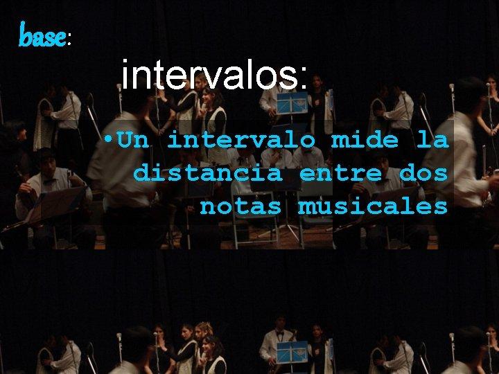 base: intervalos: • Un intervalo mide la distancia entre dos notas musicales