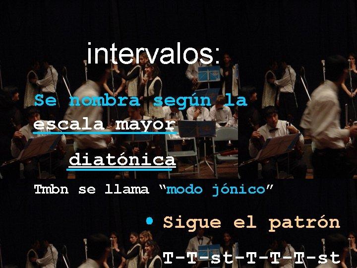 "intervalos: Se nombra según la escala mayor diatónica Tmbn se llama ""modo jónico"" Sigue"