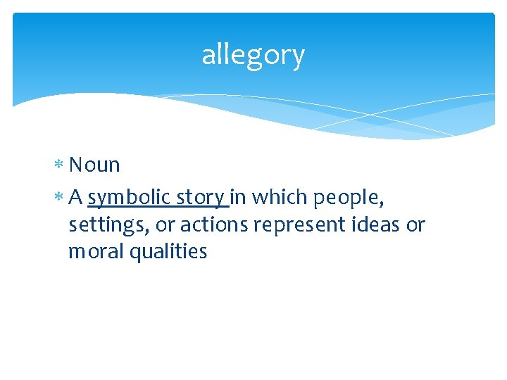 allegory Noun A symbolic story in which people, settings, or actions represent ideas or