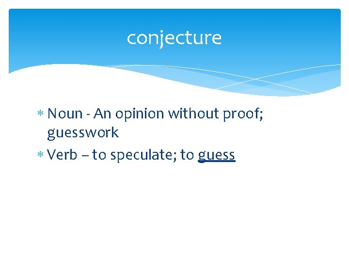 conjecture Noun - An opinion without proof; guesswork Verb – to speculate; to guess