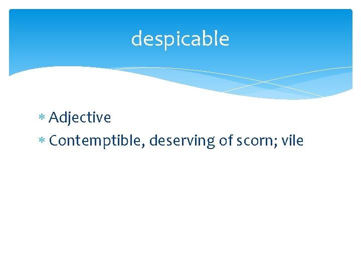 despicable Adjective Contemptible, deserving of scorn; vile