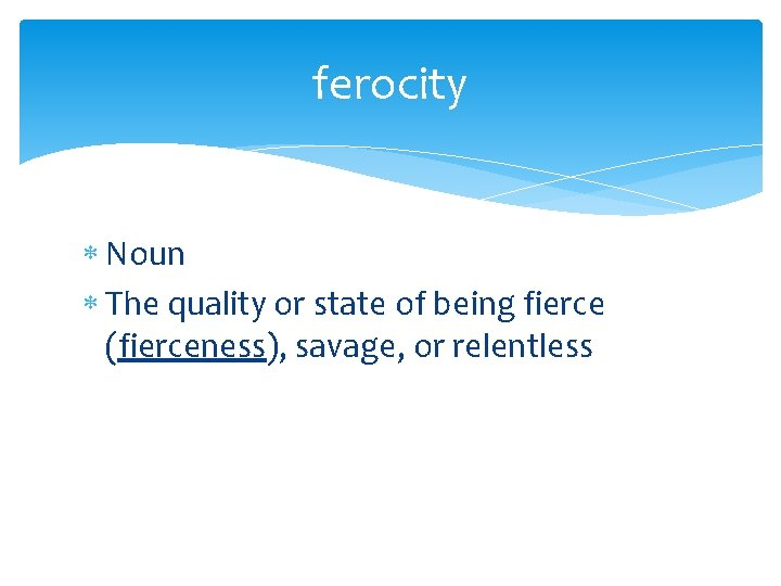 ferocity Noun The quality or state of being fierce (fierceness), savage, or relentless