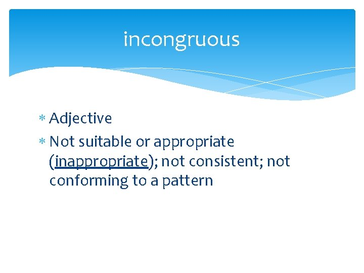 incongruous Adjective Not suitable or appropriate (inappropriate); not consistent; not conforming to a pattern