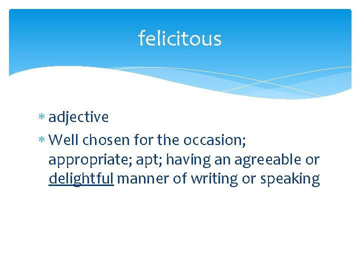 felicitous adjective Well chosen for the occasion; appropriate; apt; having an agreeable or delightful