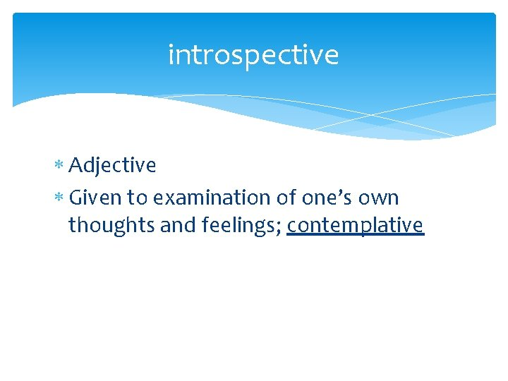 introspective Adjective Given to examination of one's own thoughts and feelings; contemplative