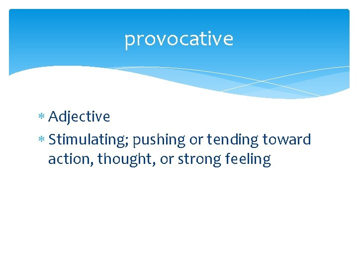 provocative Adjective Stimulating; pushing or tending toward action, thought, or strong feeling