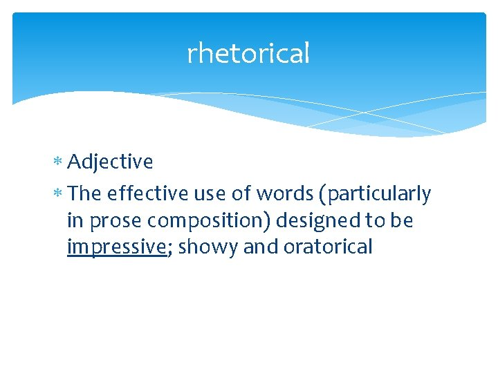 rhetorical Adjective The effective use of words (particularly in prose composition) designed to be