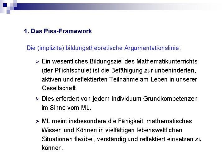 1. Das Pisa-Framework Die (implizite) bildungstheoretische Argumentationslinie: Ø Ein wesentliches Bildungsziel des Mathematikunterrichts (der