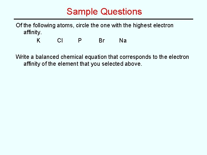 Sample Questions Of the following atoms, circle the one with the highest electron affinity.