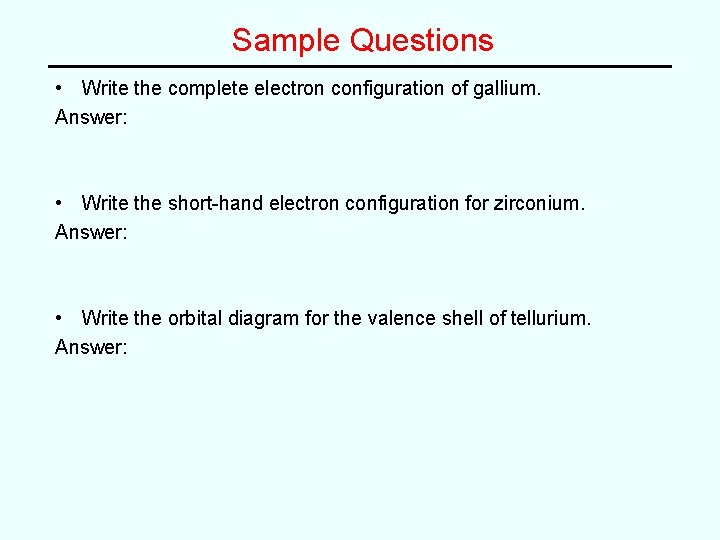 Sample Questions • Write the complete electron configuration of gallium. Answer: • Write the
