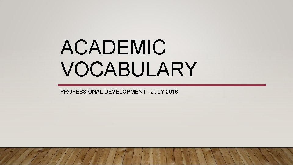 ACADEMIC VOCABULARY PROFESSIONAL DEVELOPMENT - JULY 2018