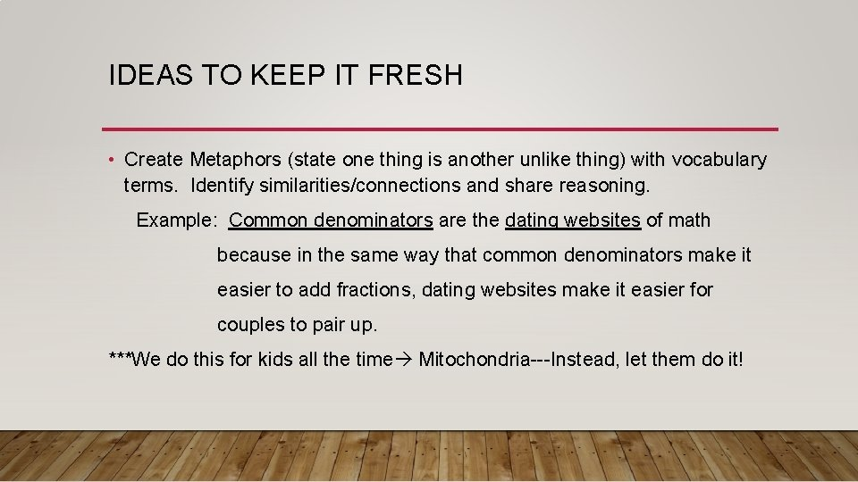 IDEAS TO KEEP IT FRESH • Create Metaphors (state one thing is another unlike
