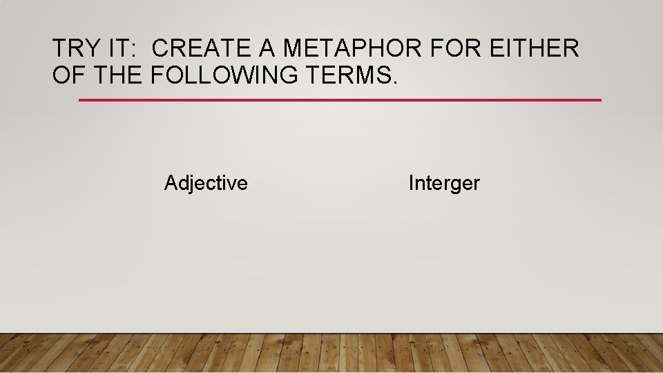 TRY IT: CREATE A METAPHOR FOR EITHER OF THE FOLLOWING TERMS. Adjective Interger
