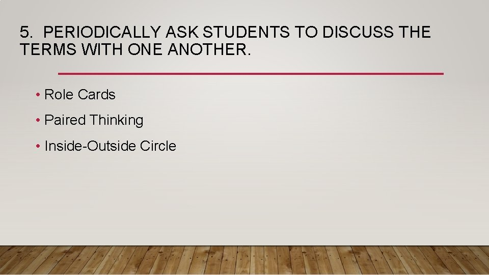 5. PERIODICALLY ASK STUDENTS TO DISCUSS THE TERMS WITH ONE ANOTHER. • Role Cards
