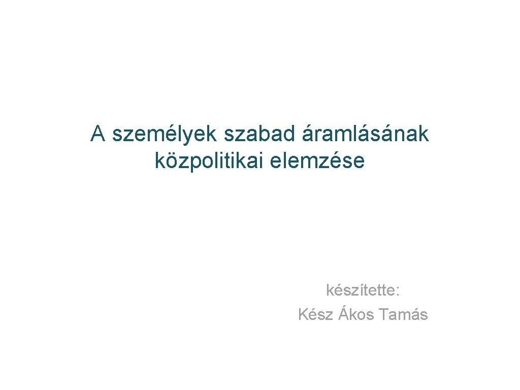 A személyek szabad áramlásának közpolitikai elemzése készítette: Kész Ákos Tamás
