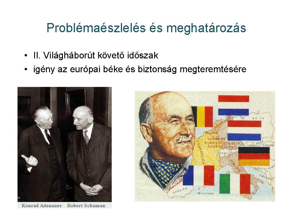 Problémaészlelés és meghatározás • II. Világháborút követő időszak • igény az európai béke és