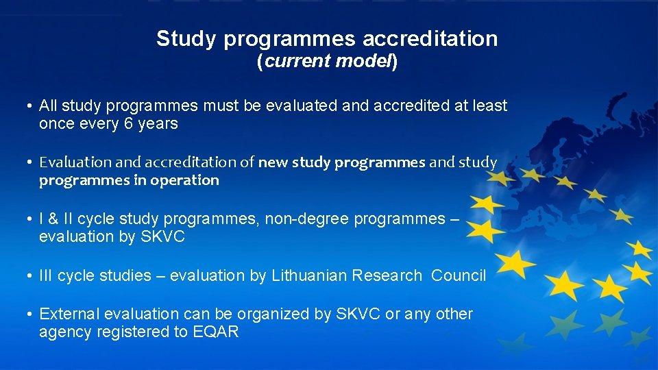 Study programmes accreditation (current model) • All study programmes must be evaluated and accredited