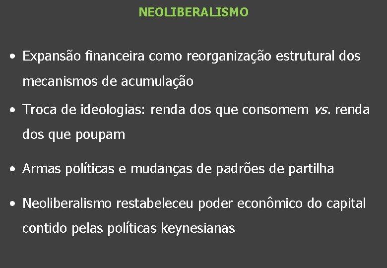 NEOLIBERALISMO • Expansão financeira como reorganização estrutural dos mecanismos de acumulação • Troca de