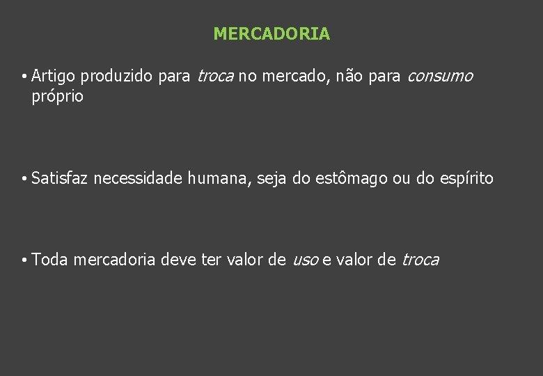 MERCADORIA • Artigo produzido para troca no mercado, não para consumo próprio • Satisfaz