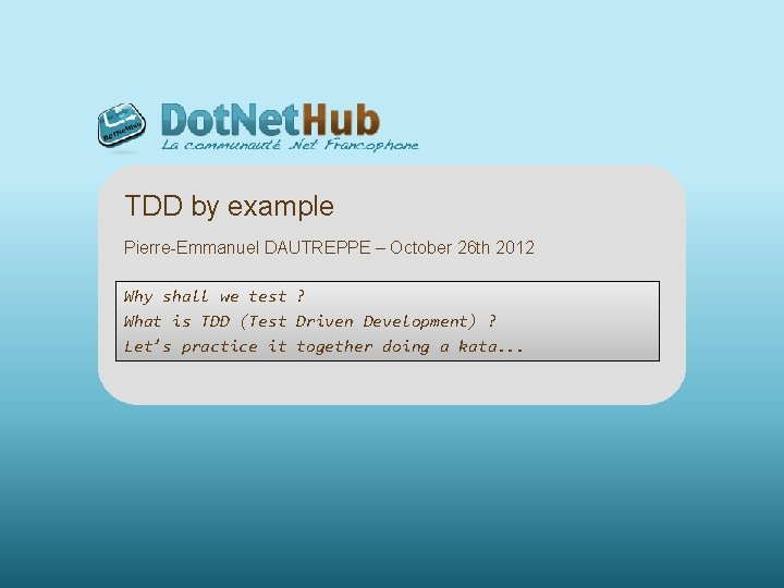 TDD by example Pierre-Emmanuel DAUTREPPE – October 26 th 2012 Why shall we test