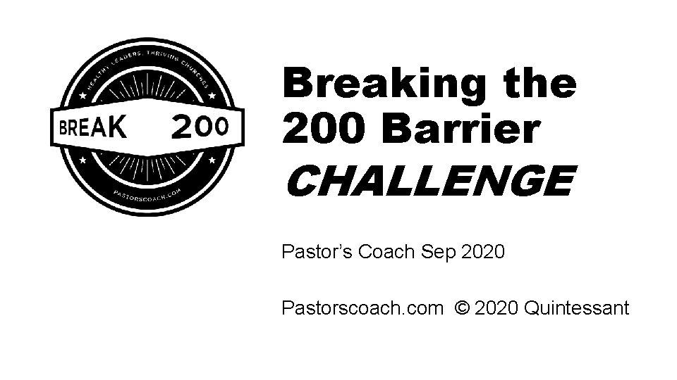 Breaking the 200 Barrier CHALLENGE Pastor's Coach Sep 2020 Pastorscoach. com © 2020 Quintessant
