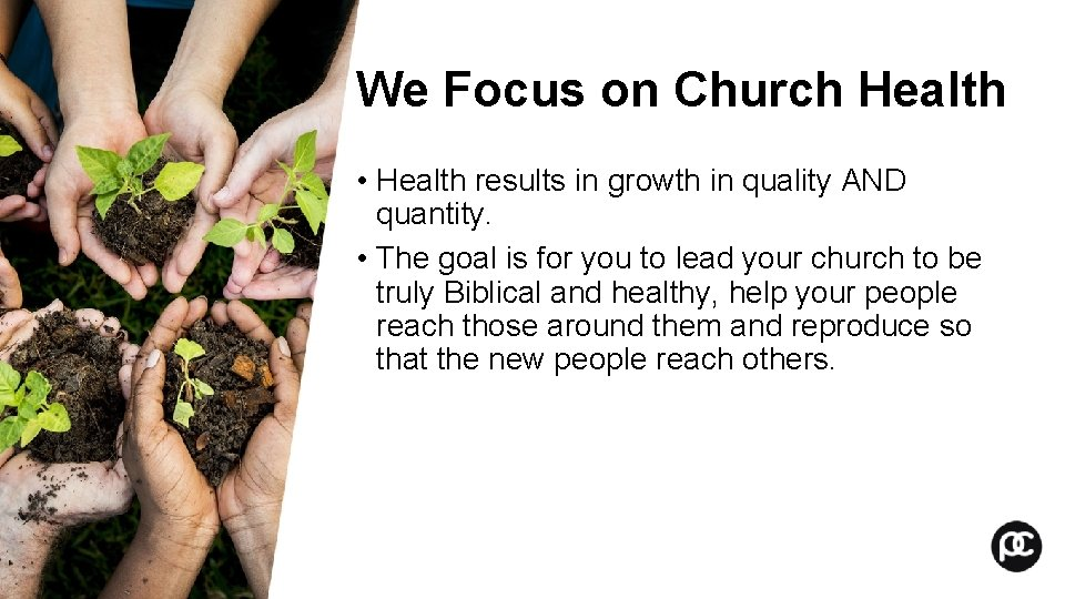 We Focus on Church Health • Health results in growth in quality AND quantity.