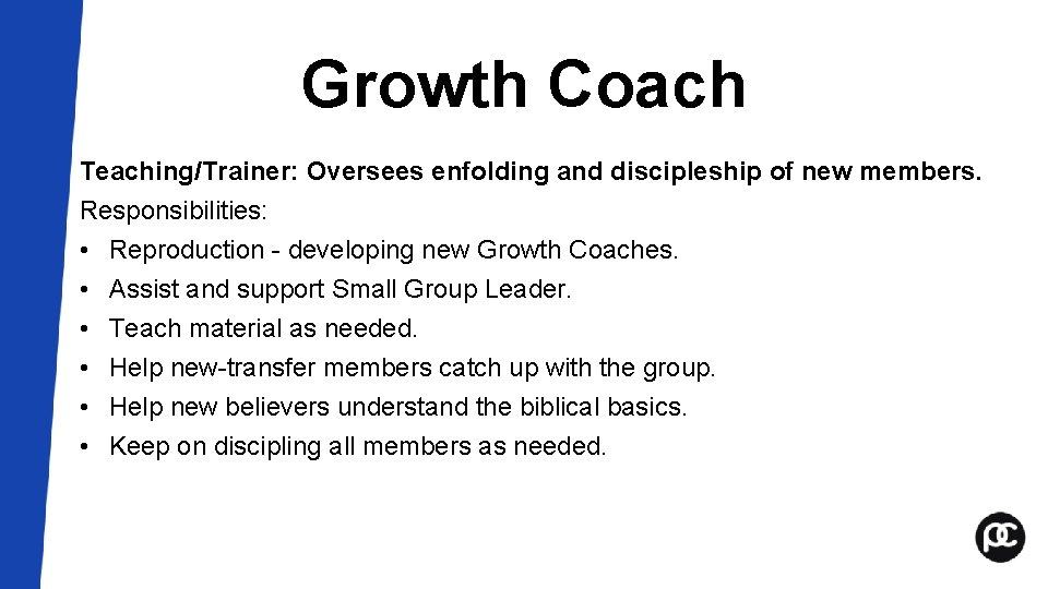 Growth Coach Teaching/Trainer: Oversees enfolding and discipleship of new members. Responsibilities: • Reproduction -